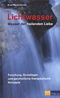 Lichtwasser - Wasser der heilenden Liebe - Forschung, Grundlagen und ganzheitliche therapeutische Konzepte